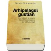 Sanda Golopentia - Arhipelagul gustian - Contributii la istoria Scolii Sociologice de la Bucuresti