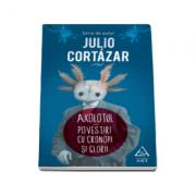 Axolotul. Povestiri cu cronopi si glorii - Serie de autor Julio Cortazar