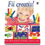Fii creativ! - Peste 150 de proiecte de desenat, pictat si creat