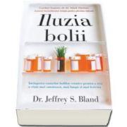 Jeffrey S. Bland - Iluzia bolii - Invingerea cauzelor bolilor cronice pentru a trai o viata mai sanatoasa, mai lunga si mai fericita