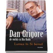 Lumea in Si bemol - Dan Grigore de vorba cu Dia Radu