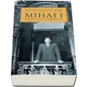 Mihai I, ultimul rege al romanilor (Tatiana Niculescu Bran)