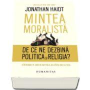 Jonathan Haidt, Mintea moralista - De ce ne dezbina politica si religia? - O intrebare pe care ne-am pus-o, de-atatea ori, cu totii.