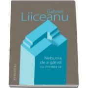 Gabriel Liiceanu, Nebunia de a gandi cu mintea ta