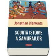 Jonathan Clements, Scurta istorie a samurailor (Traducere de Iuliana Dumitru)