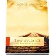 George Dragan - Tara ascunsa, un ghid alternativ al Romaniei