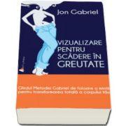 Jon Gabriel, Vizualizare pentru scaderea in greutate. Ghidul metodei Gabriel de folosire a mintii pentru transformarea totala a corpului tau