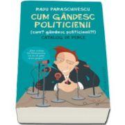 Radu Paraschivescu - Cum gandesc politicienii (Cum? Gandesc politicienii?). Catalog de perle