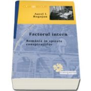 Aurel I. Rogojan, Factorul intern. Romania in spirala conspiratiilor - Colectia, clarobscur
