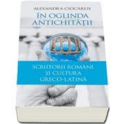 Alexandra Ciocarlie, In oglinda Antichitatii - Scriitorii romani si cultura greco-latina