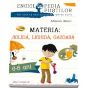 Adrienne Mason - MATERIA: SOLIDA, LICHIDA, GAZOASA. SERIA ENCICLOPEDIA PUSTILOR (6-8 ANI)