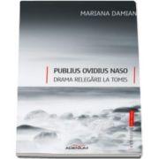 Publius Ovidius Naso. Drama relegarii la Tomis (Mariana Damian)