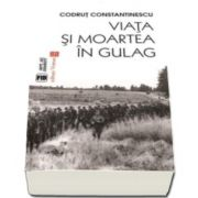 Viata si moartea in Gulag (Codrut Constantinescu)