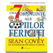 Sean Covey, Cele 7 obisnuinte ale copiilor fericiti - Cu ilustratii de Stancy Curtis
