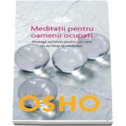 Osho. Meditatii pentru oamenii ocupati. Strategii antistres pentru cei care nu au timp sa mediteze