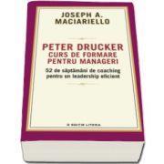 Peter Drucker. Curs de formare pentru manageri - 52 de saptamani de coaching pentru un leadership eficient