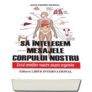 Jean Pierre Barral - Sa intelegem mesajele corpului nostru. Ecoul emotiilor noastre asupra organelor