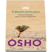 Osho - Traieste periculos. Iluminare obisnuita pentru vremuri neobisnuite