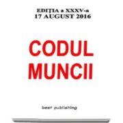 Codul muncii. Editia a XXXV-a - Actualizat la 17 august 2016