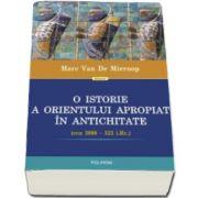 Marc Van De Mieroop - O istorie a Orientului Apropiat in Antichitate (cca 3000-323 i. Hr.) - Traducere de Vlad Stangu
