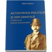 Activitatea politica si diplomatica a poetului Vasile Alecsandri (Catea Mihai)