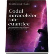 Anne Sandra Taylor - Codul miracolelor tale cuantice. Metoda simpla care iti aduce bucurie si succes durabile