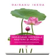 Daisaku Ikeda - Dezlegand misterele nasterii si morti. Si ale fenomenelor intermediare - O viziune budista a vietii