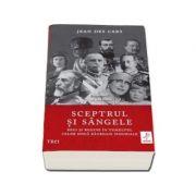 Sceptrul si sangele - Regi si regine in tumultul celor doua Razboaie Mondiale - Jean des Cars