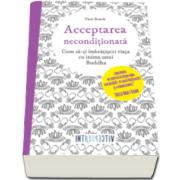 Acceptarea neconditionata - Cum sa-ti imbratisezi viata cu inima unui Buddha (Tara Brach)