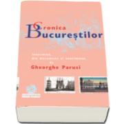 Cronica Bucurestilor - Intocmita, din document si sentiment de Gheorghe Parusi