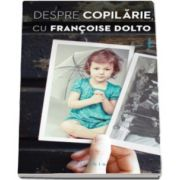 Francoise Dolto - Despre copilarie, cu Francoise Dolto - Marturia autobiografica a unei celebre psihanaliste
