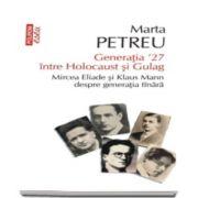 Generatia 27 intre Holocaust si Gulag - Mircea Eliade si Klaus Mann despre generatia tinara - Marta Petreu