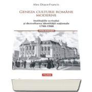 Geneza culturii romane moderne - Institutiile scrisului si dezvoltarea identitatii nationale 1700-1900 (Alex Drace-Francis)