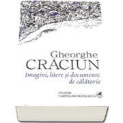 Gheorghe Craciun - Imagini, litere si documente de calatorie - Prefata de Carmen Musat