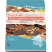 Marie Claire Carlyle - Invata cum sa devii un magnet pentru bani in 21 de zile - Seria 21 de zile