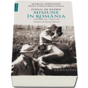 Marcel Fontaine - Jurnal de razboi. Misiune in Romania - Noiembrie 1916-aprilie 1918