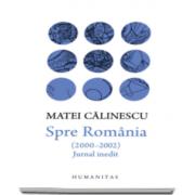 Matei Calinescu - Spre Romania (2000-2002) - Jurnal inedit