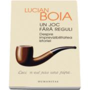Lucian Boia - Un joc fara reguli - Despre imprevizibilitatea istoriei