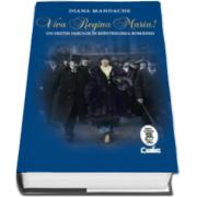 Diana Mandache - Viva Regina Maria! - Un destin fabulos in reintregirea Romaniei