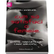Cum sa satisfaci o femeie - Ghidul barbatilor care gandesc (Ian Kerner)