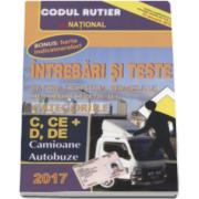 Intrebari si teste 2017. Pentru obtinerea permisului de conducere auto. Categoriile C, CE si D, DE. Camioane, Autobuze