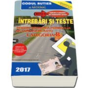 Dan Chiriac - Intrebari si teste, CATEGORIA B pentru obtinerea permisului de conducere auto, Anul - 2017 - Contine explicatii si comentarii ale raspunsurilor corecte