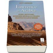 Lawrence in Arabia - Razboi, mistificare, nesabuinta imperiala si crearea orientului mijlociu modern (Scott Anderson)