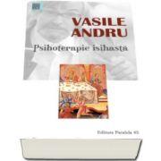 Vasile Andru- Psihoterapie isihasta. Practici si modele filocalice pentru restabilirea sanatatii - Editia a III-a