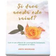 Anita Moorjani - Si daca acesta este raiul? - Cum m-am eliberat de convingerile limitatoare, reincepand sa traiesc