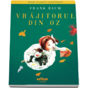 Frank L. Baum - Vrajitorul din Oz (Colectia Mari clasici ilustrati)
