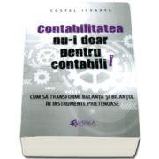 Costel Istrate - Contabilitatea nu-i doar pentru contabili. Cum sa transformi balanta si bilantul in instrumente prietenoase