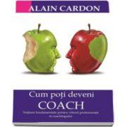 Alain Cardon - Cum poti deveni Coach. Notiuni fundamentale pentru viitorii profesionisti ai coachingului