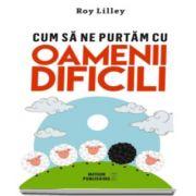 Roy Lilley - Cum sa ne purtam cu oamenii dificili - Editia 2016
