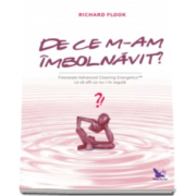 Richard Flook - De ce m-am imbolnavit?. Foloseste Advanced Clearing Energetics ca sa afli ce nu-i in regula